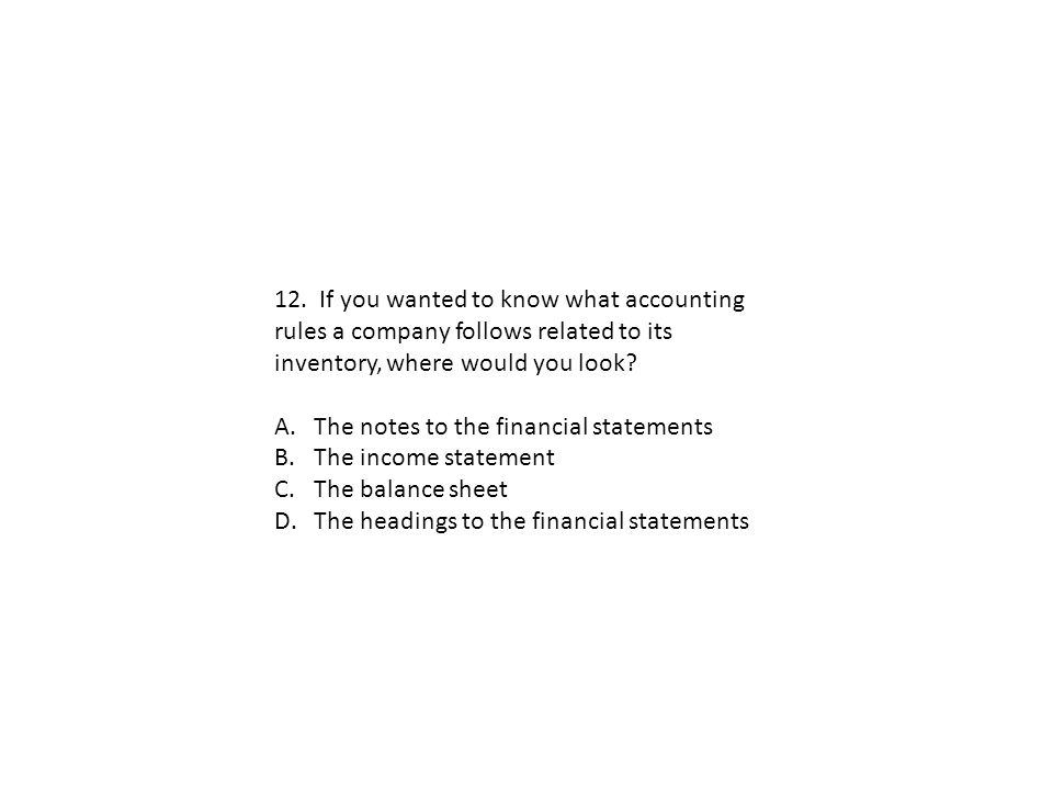 12. If you wanted to know what accounting rules a company follows related to its inventory, where would you look? A.The notes to the financial stateme