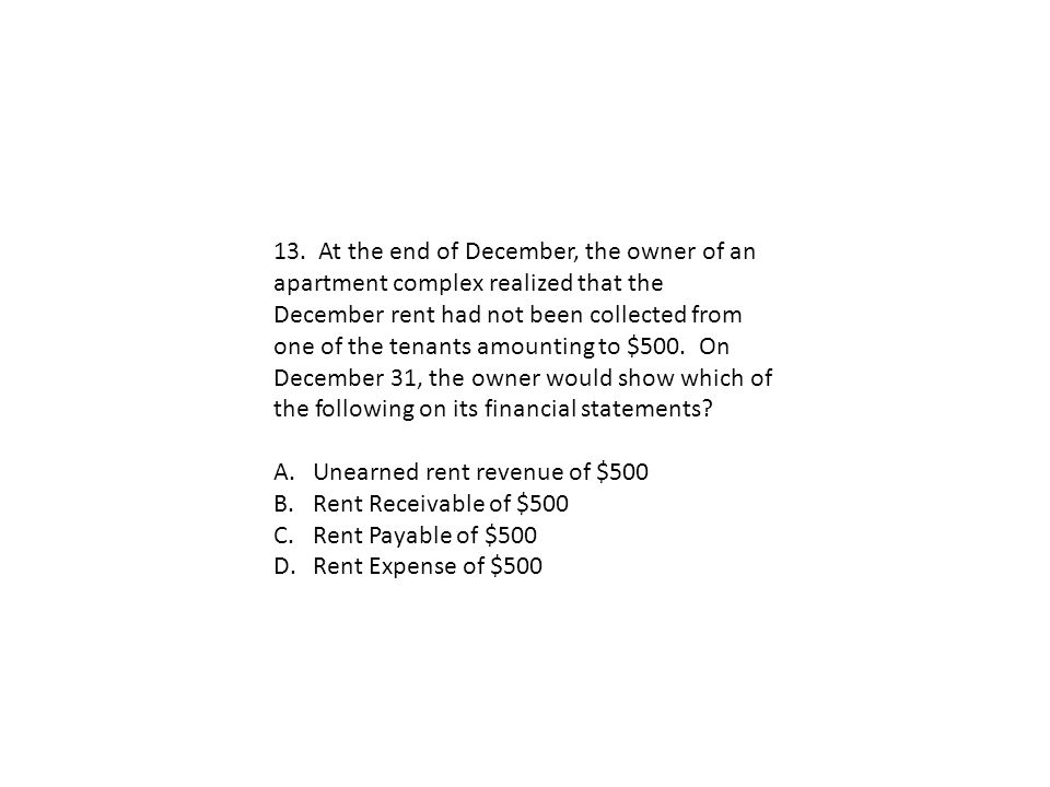 13. At the end of December, the owner of an apartment complex realized that the December rent had not been collected from one of the tenants amounting