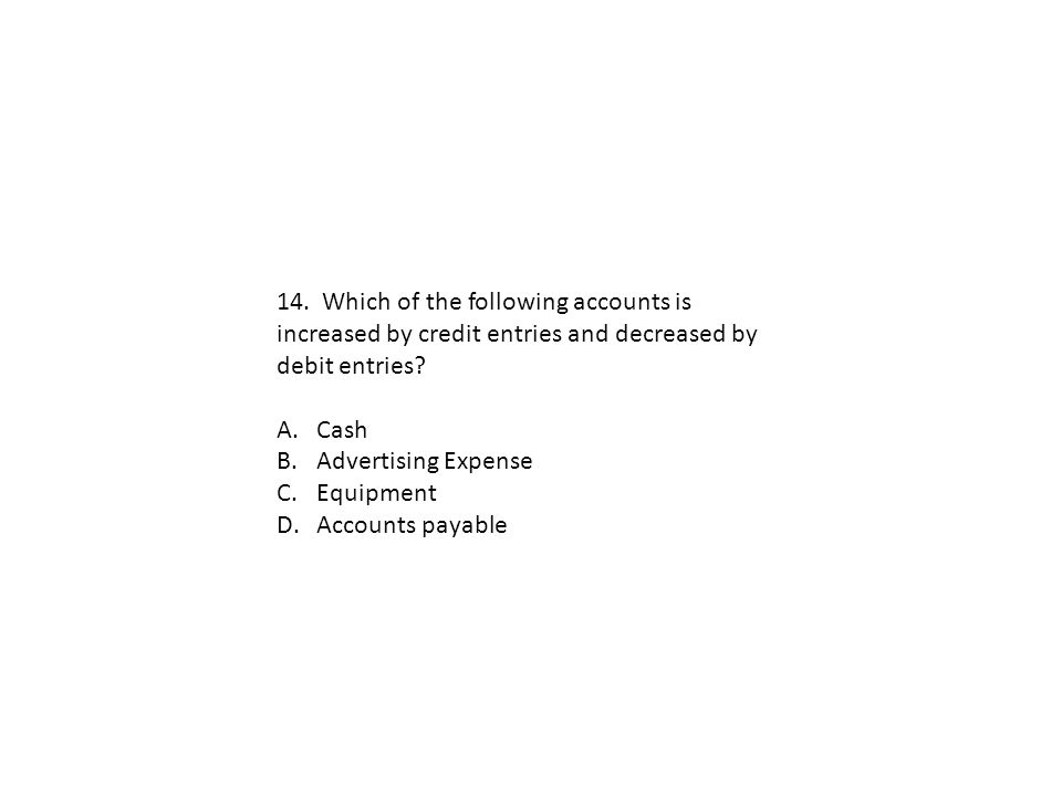 14. Which of the following accounts is increased by credit entries and decreased by debit entries? A.Cash B.Advertising Expense C.Equipment D.Accounts