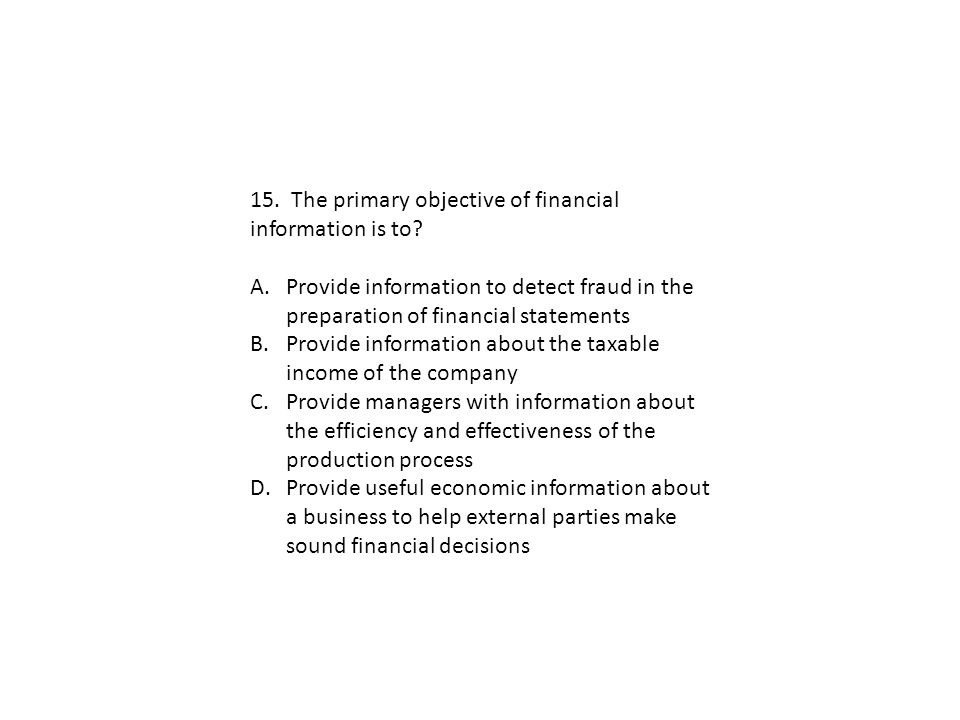 15. The primary objective of financial information is to? A.Provide information to detect fraud in the preparation of financial statements B.Provide i