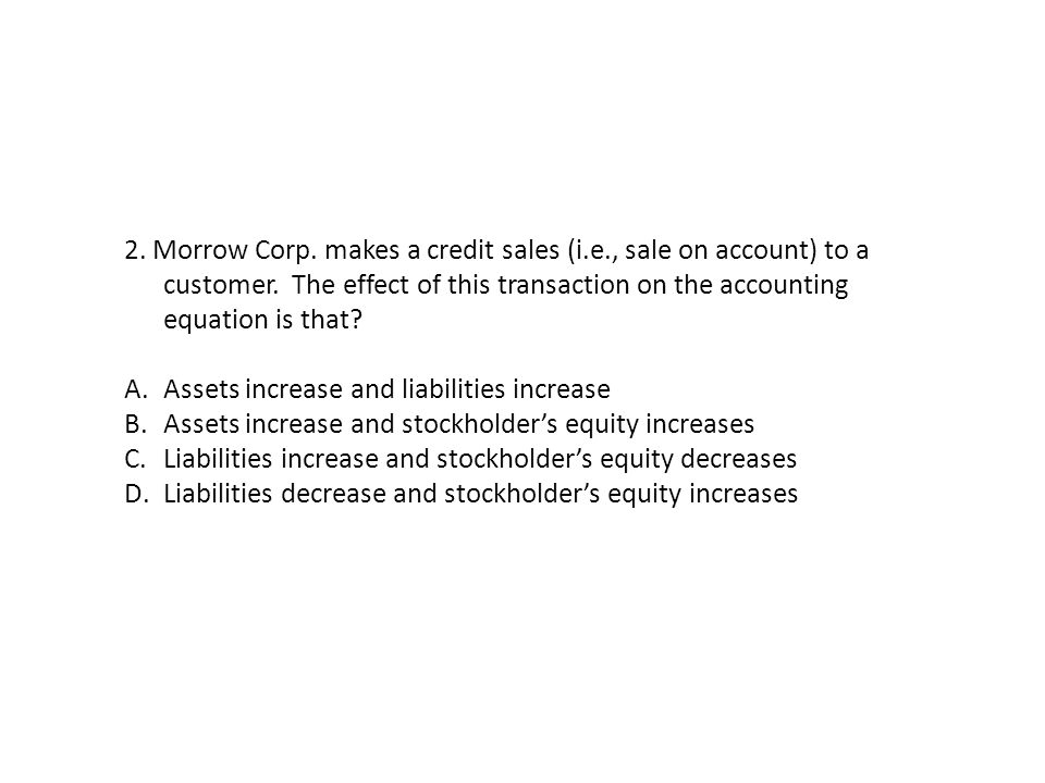 2. Morrow Corp. makes a credit sales (i.e., sale on account) to a customer. The effect of this transaction on the accounting equation is that? A.Asset