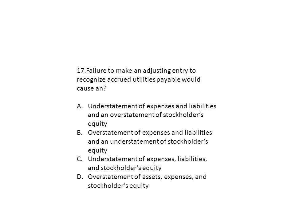 17.Failure to make an adjusting entry to recognize accrued utilities payable would cause an? A.Understatement of expenses and liabilities and an overs