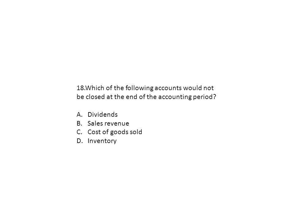 18.Which of the following accounts would not be closed at the end of the accounting period? A.Dividends B.Sales revenue C.Cost of goods sold D.Invento