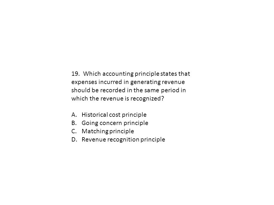 19. Which accounting principle states that expenses incurred in generating revenue should be recorded in the same period in which the revenue is recog