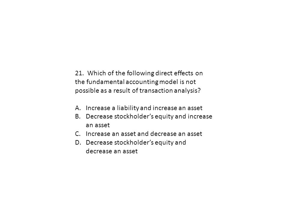 21. Which of the following direct effects on the fundamental accounting model is not possible as a result of transaction analysis? A.Increase a liabil