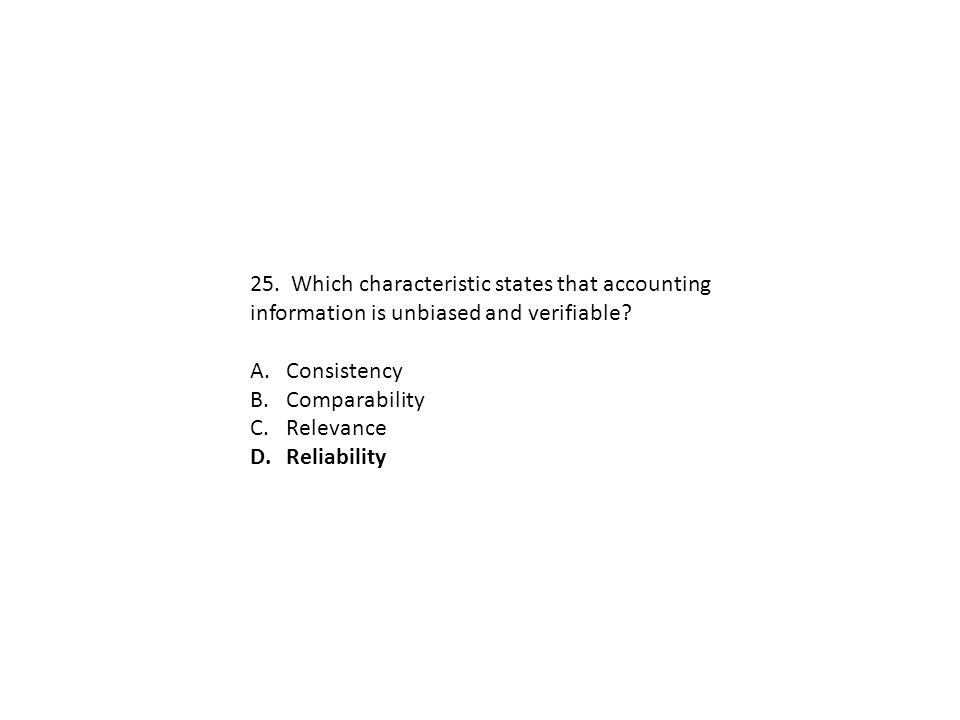 25. Which characteristic states that accounting information is unbiased and verifiable? A.Consistency B.Comparability C.Relevance D.Reliability
