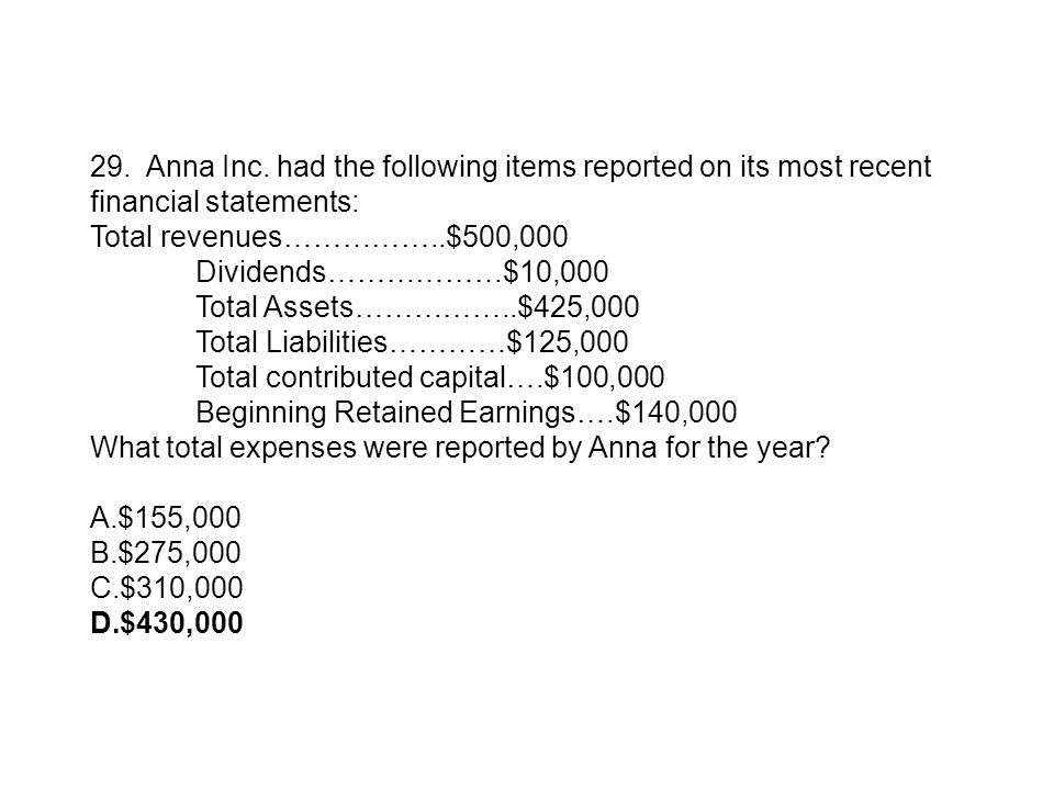 29. Anna Inc. had the following items reported on its most recent financial statements: Total revenues……………..$500,000 Dividends………………$10,000 Total Ass