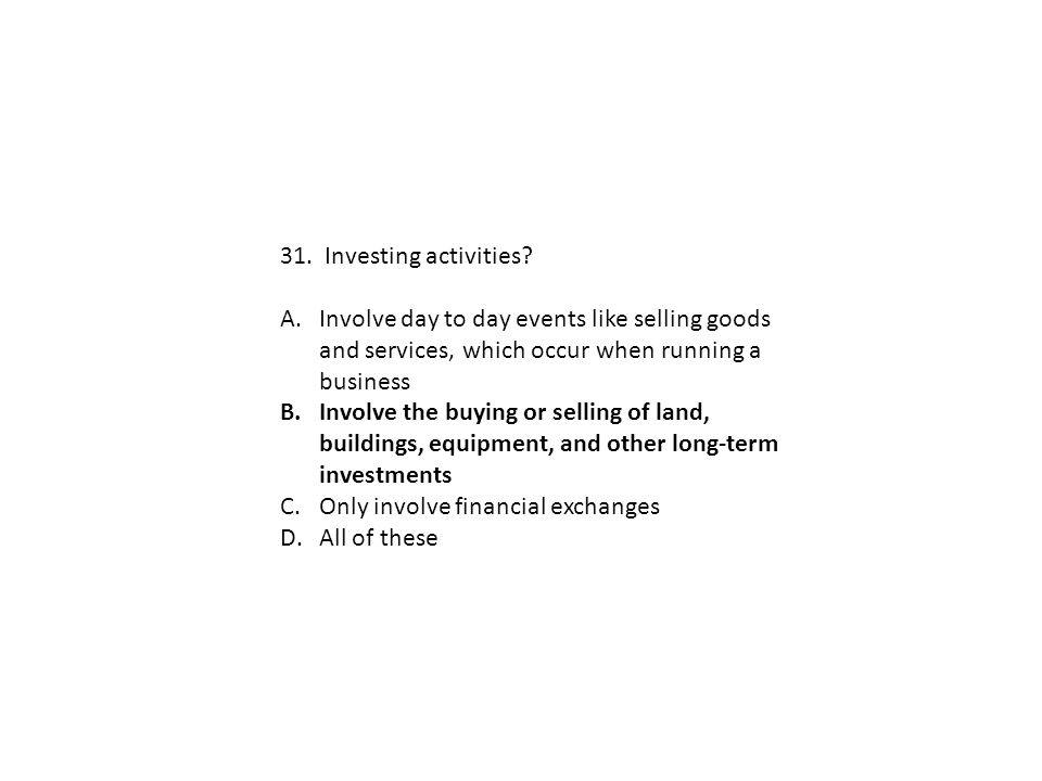 31. Investing activities? A.Involve day to day events like selling goods and services, which occur when running a business B.Involve the buying or sel