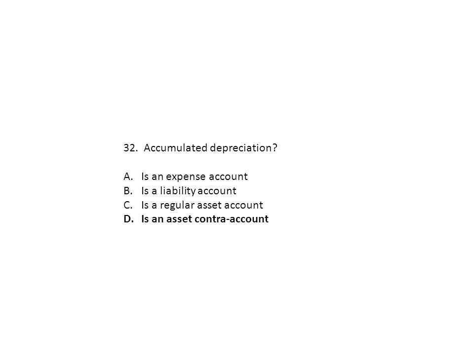 32. Accumulated depreciation? A.Is an expense account B.Is a liability account C.Is a regular asset account D.Is an asset contra-account