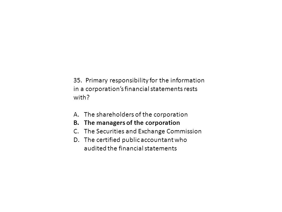 35. Primary responsibility for the information in a corporation's financial statements rests with? A.The shareholders of the corporation B.The manager