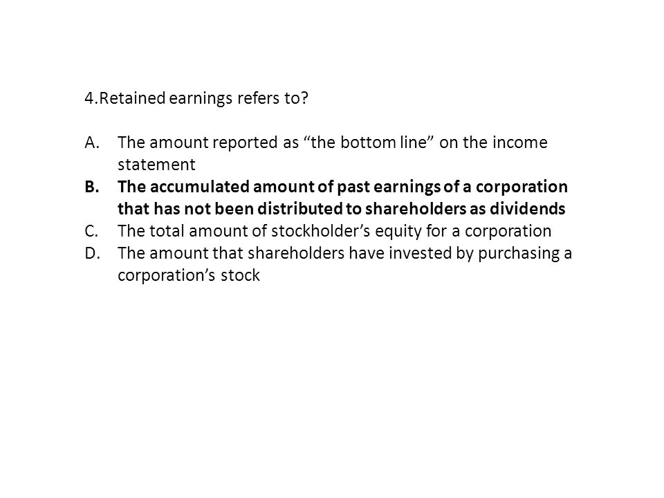 "4.Retained earnings refers to? A.The amount reported as ""the bottom line"" on the income statement B.The accumulated amount of past earnings of a corpo"