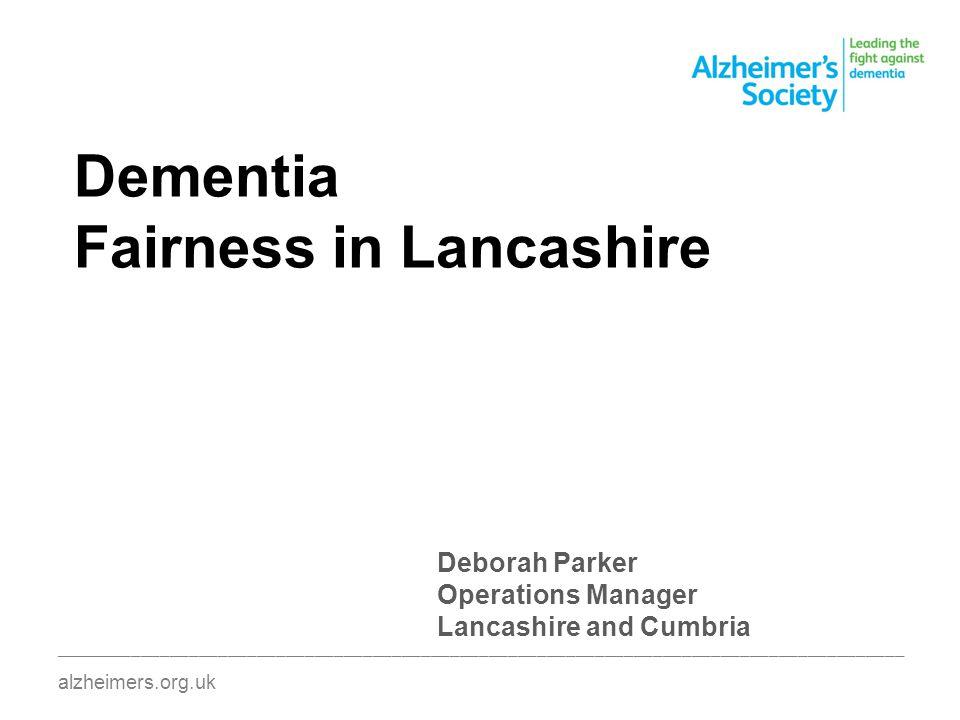 Dementia Fairness in Lancashire ________________________________________________________________________________________ alzheimers.org.uk Deborah Parker Operations Manager Lancashire and Cumbria