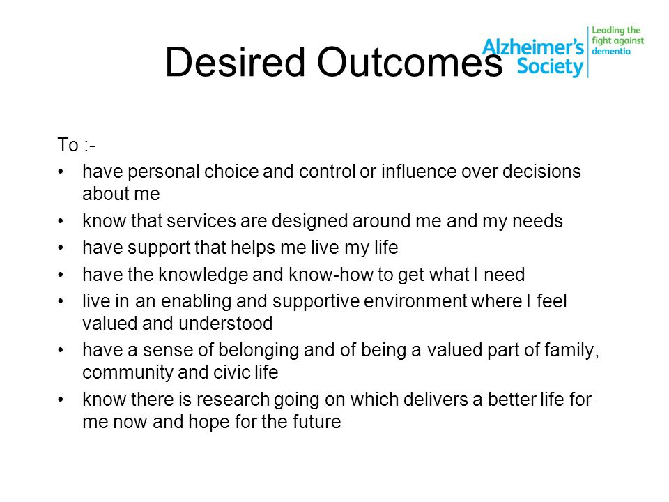 Desired Outcomes To :- have personal choice and control or influence over decisions about me know that services are designed around me and my needs have support that helps me live my life have the knowledge and know-how to get what I need live in an enabling and supportive environment where I feel valued and understood have a sense of belonging and of being a valued part of family, community and civic life know there is research going on which delivers a better life for me now and hope for the future