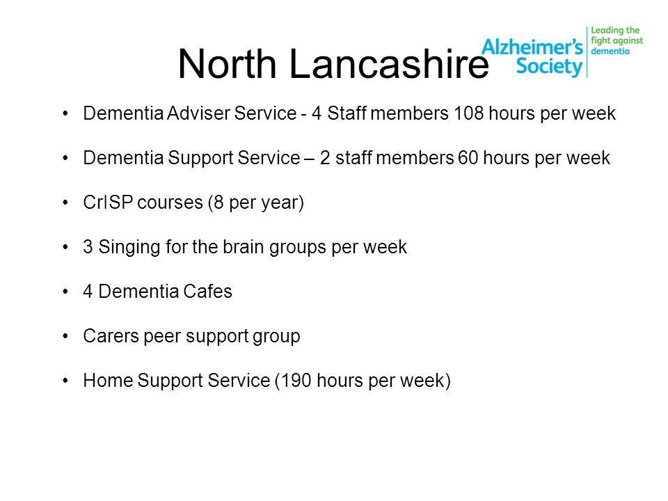 North Lancashire Dementia Adviser Service - 4 Staff members 108 hours per week Dementia Support Service – 2 staff members 60 hours per week CrISP courses (8 per year) 3 Singing for the brain groups per week 4 Dementia Cafes Carers peer support group Home Support Service (190 hours per week)