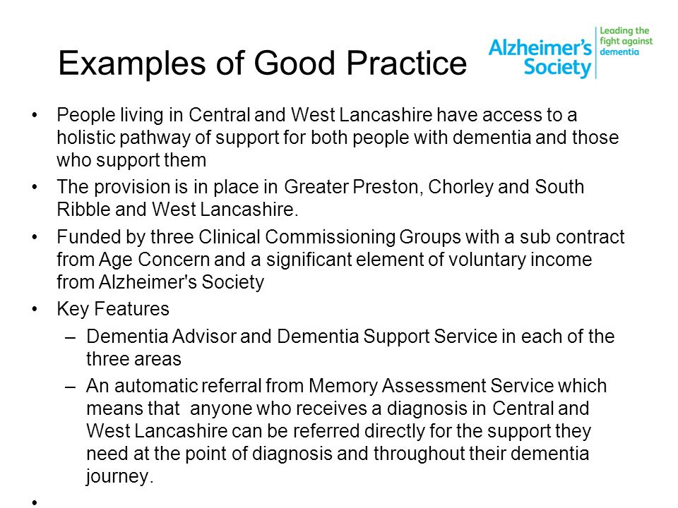 Examples of Good Practice People living in Central and West Lancashire have access to a holistic pathway of support for both people with dementia and those who support them The provision is in place in Greater Preston, Chorley and South Ribble and West Lancashire.