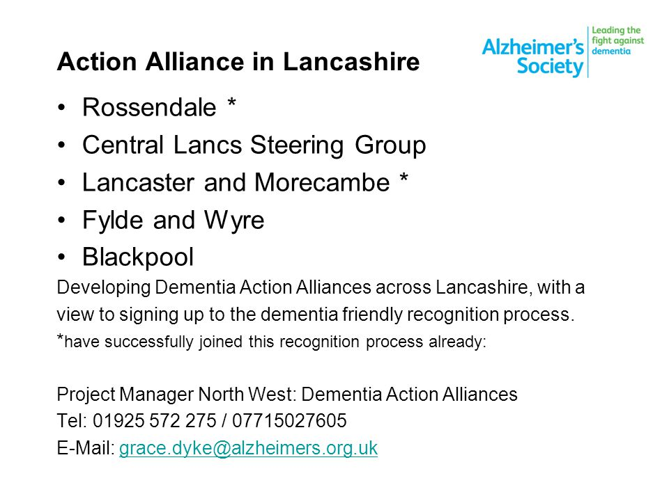 Action Alliance in Lancashire Rossendale * Central Lancs Steering Group Lancaster and Morecambe * Fylde and Wyre Blackpool Developing Dementia Action Alliances across Lancashire, with a view to signing up to the dementia friendly recognition process.