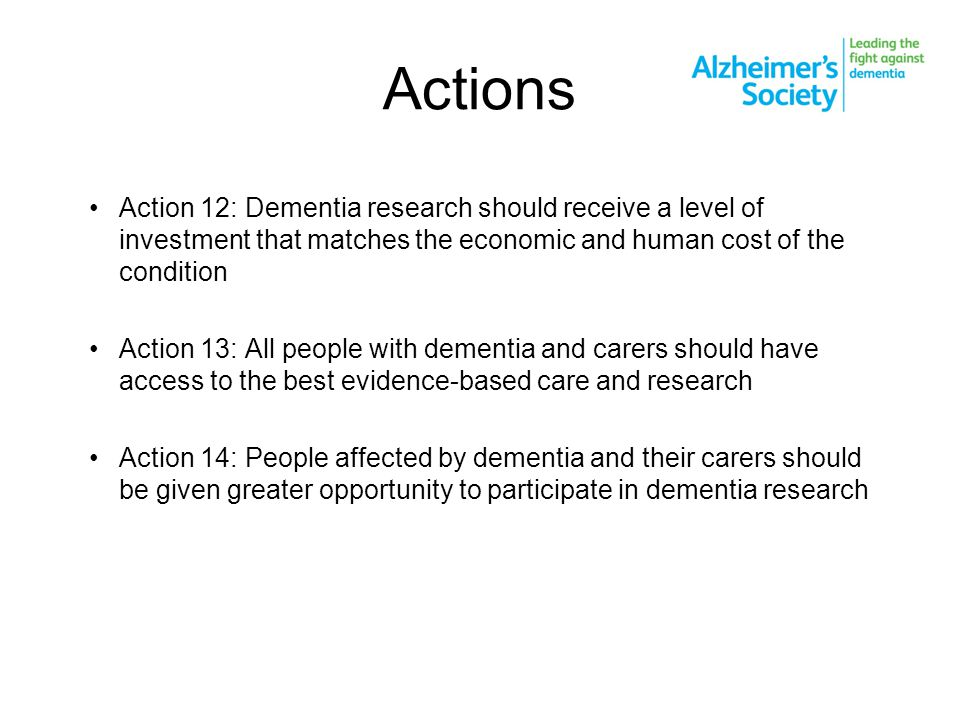 Actions Action 12: Dementia research should receive a level of investment that matches the economic and human cost of the condition Action 13: All people with dementia and carers should have access to the best evidence-based care and research Action 14: People affected by dementia and their carers should be given greater opportunity to participate in dementia research