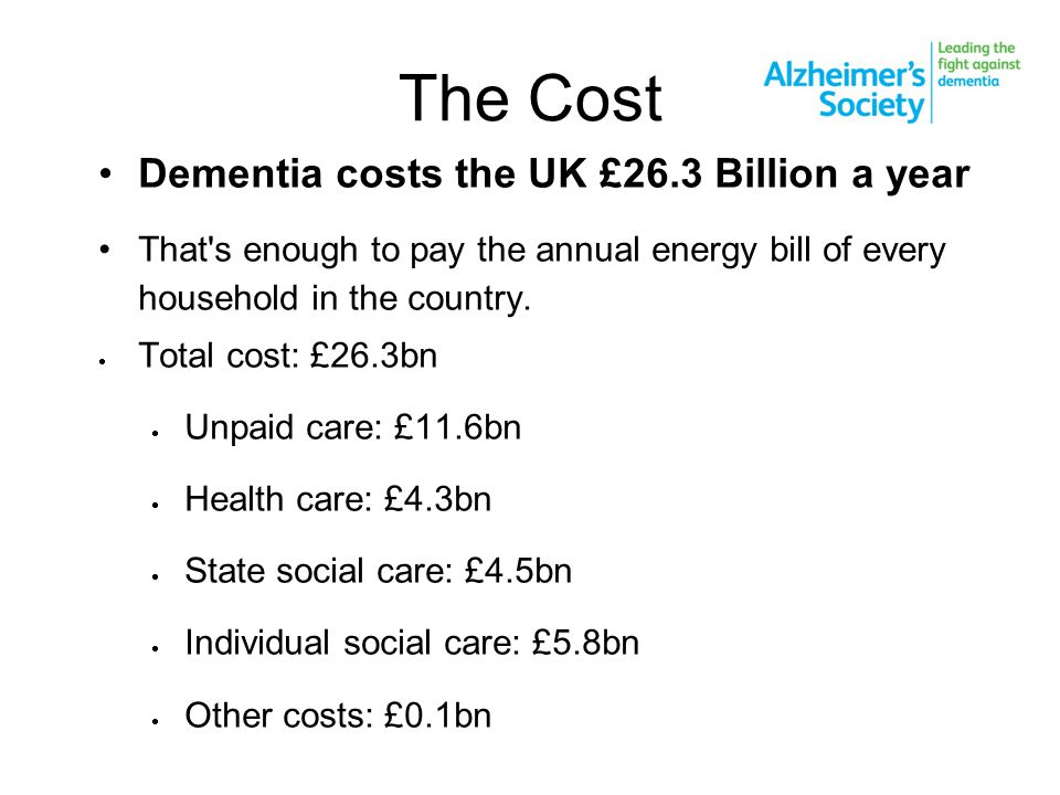 The Cost Dementia costs the UK £26.3 Billion a year That's enough to pay the annual energy bill of every household in the country.  Total cost: £26.3