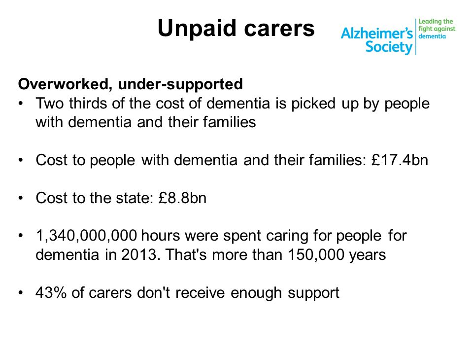 Unpaid carers Overworked, under-supported Two thirds of the cost of dementia is picked up by people with dementia and their families Cost to people wi