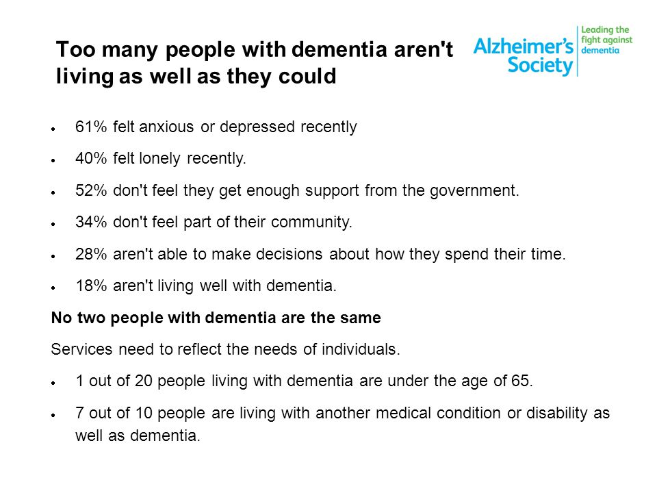 Too many people with dementia aren t living as well as they could  61% felt anxious or depressed recently  40% felt lonely recently.