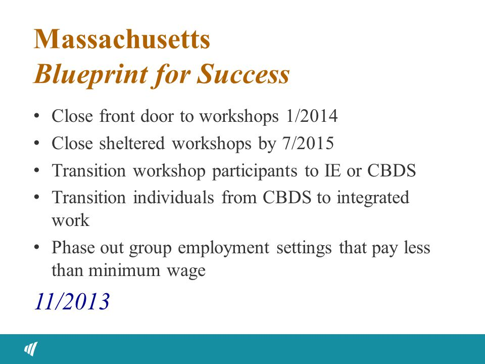 Massachusetts Blueprint for Success Close front door to workshops 1/2014 Close sheltered workshops by 7/2015 Transition workshop participants to IE or CBDS Transition individuals from CBDS to integrated work Phase out group employment settings that pay less than minimum wage 11/2013