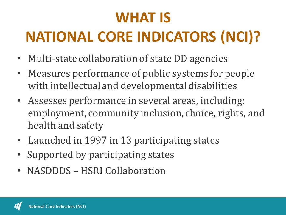 WHAT IS NATIONAL CORE INDICATORS (NCI)? Multi-state collaboration of state DD agencies Measures performance of public systems for people with intellec