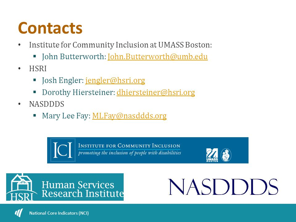 Contacts Institute for Community Inclusion at UMASS Boston:  John Butterworth: John.Butterworth@umb.eduJohn.Butterworth@umb.edu HSRI  Josh Engler: jengler@hsri.orgjengler@hsri.org  Dorothy Hiersteiner: dhiersteiner@hsri.orgdhiersteiner@hsri.org NASDDDS  Mary Lee Fay: MLFay@nasddds.orgMLFay@nasddds.org National Core Indicators (NCI)