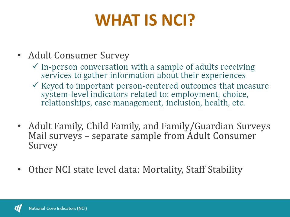 WHAT IS NCI? Adult Consumer Survey In-person conversation with a sample of adults receiving services to gather information about their experiences Key