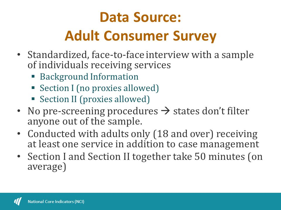 Data Source: Adult Consumer Survey Standardized, face-to-face interview with a sample of individuals receiving services  Background Information  Section I (no proxies allowed)  Section II (proxies allowed) No pre-screening procedures  states don't filter anyone out of the sample.
