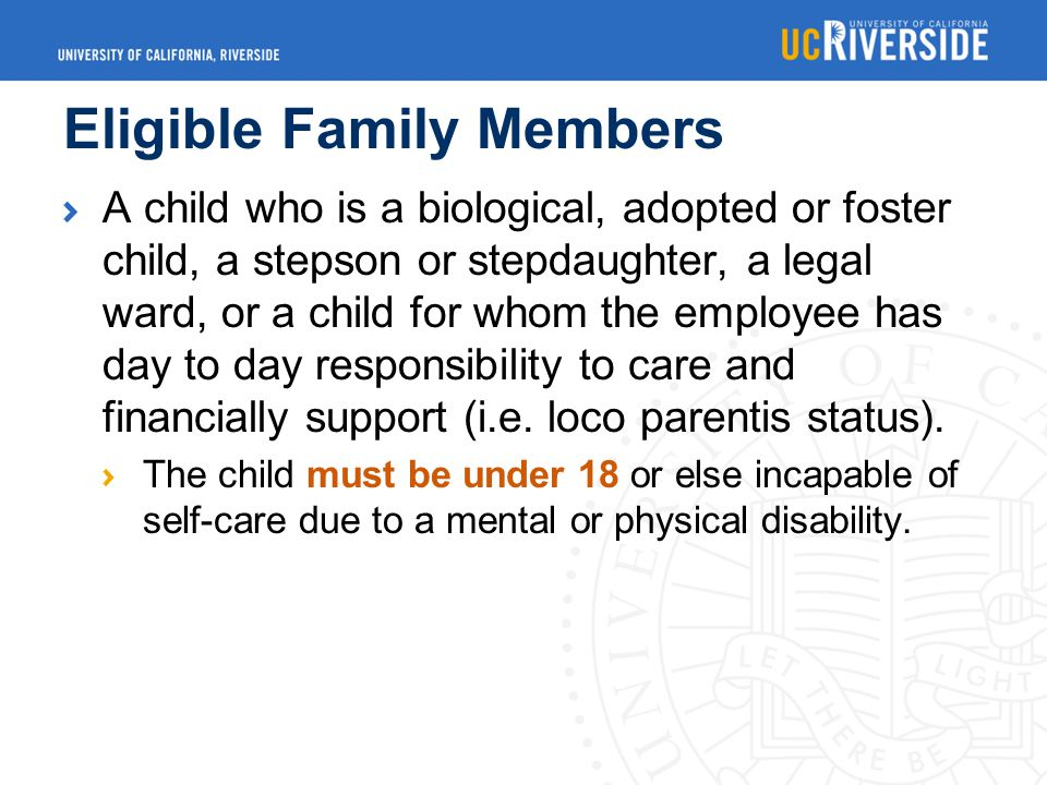 Eligible Family Members A child who is a biological, adopted or foster child, a stepson or stepdaughter, a legal ward, or a child for whom the employee has day to day responsibility to care and financially support (i.e.