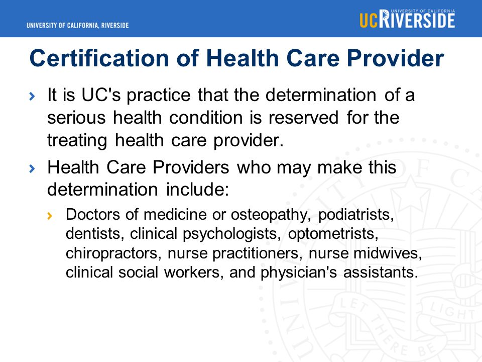 Certification of Health Care Provider It is UC s practice that the determination of a serious health condition is reserved for the treating health care provider.