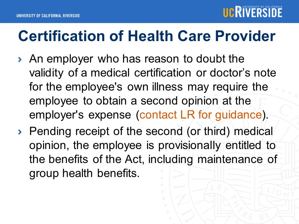 Certification of Health Care Provider An employer who has reason to doubt the validity of a medical certification or doctor's note for the employee s own illness may require the employee to obtain a second opinion at the employer s expense (contact LR for guidance).