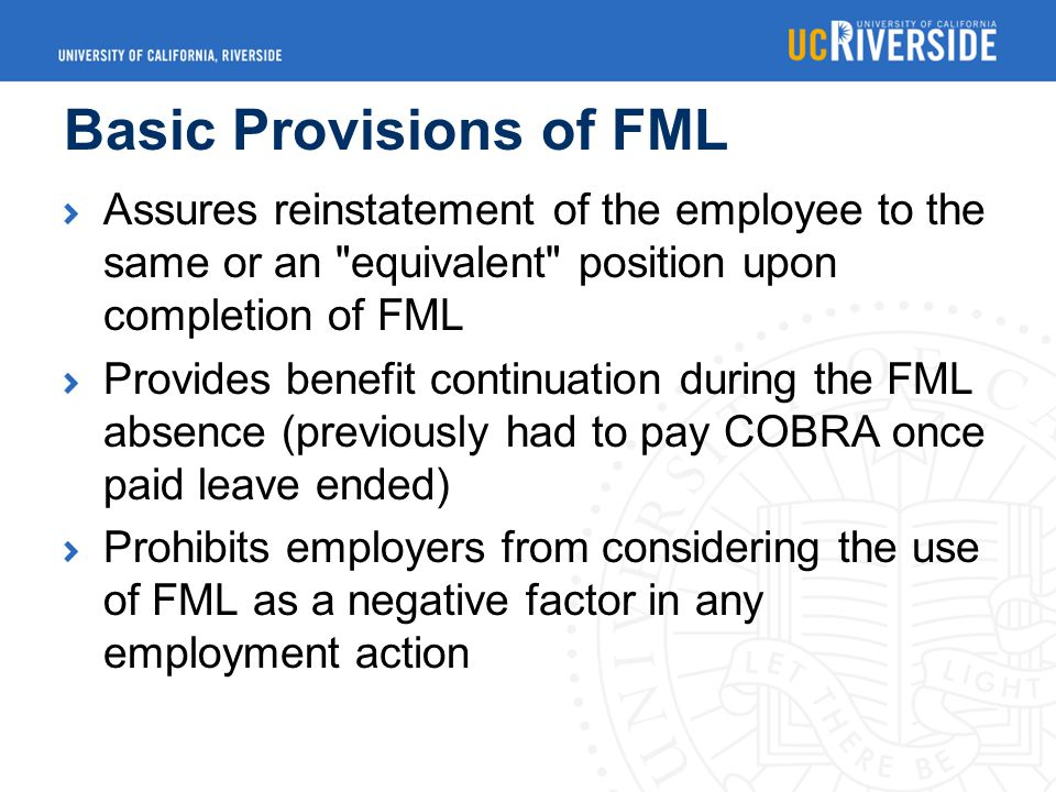 Basic Provisions of FML Assures reinstatement of the employee to the same or an equivalent position upon completion of FML Provides benefit continuation during the FML absence (previously had to pay COBRA once paid leave ended) Prohibits employers from considering the use of FML as a negative factor in any employment action