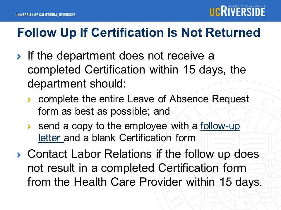 Follow Up If Certification Is Not Returned If the department does not receive a completed Certification within 15 days, the department should: complete the entire Leave of Absence Request form as best as possible; and send a copy to the employee with a follow-up letter and a blank Certification formfollow-up letter Contact Labor Relations if the follow up does not result in a completed Certification form from the Health Care Provider within 15 days.