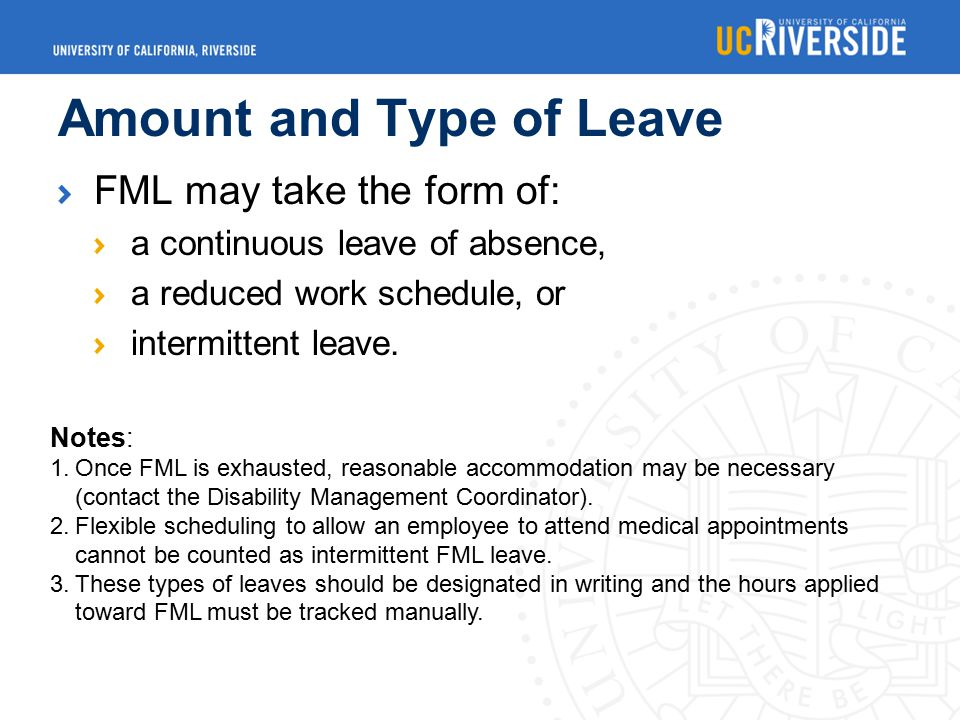 Amount and Type of Leave FML may take the form of: a continuous leave of absence, a reduced work schedule, or intermittent leave.