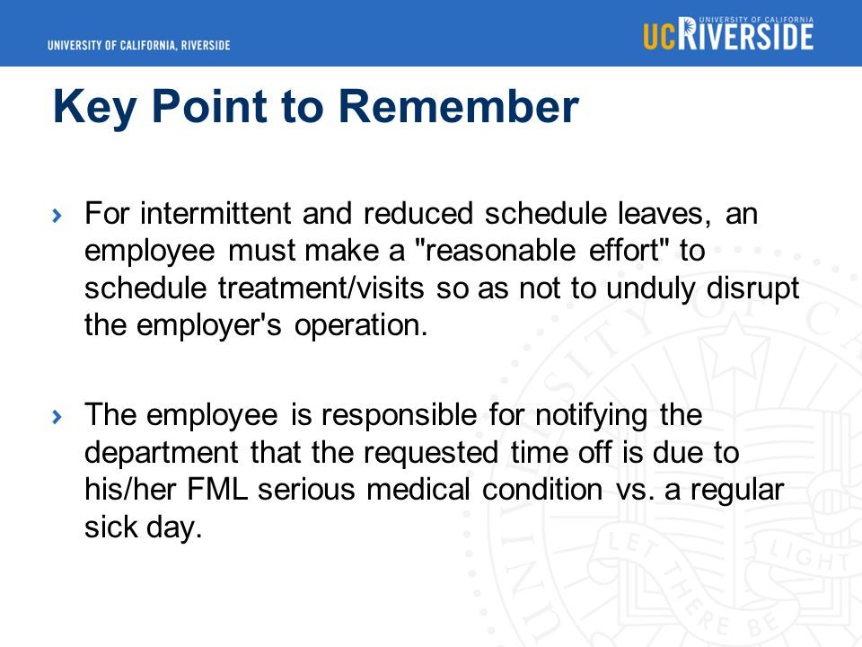 Key Point to Remember For intermittent and reduced schedule leaves, an employee must make a reasonable effort to schedule treatment/visits so as not to unduly disrupt the employer s operation.