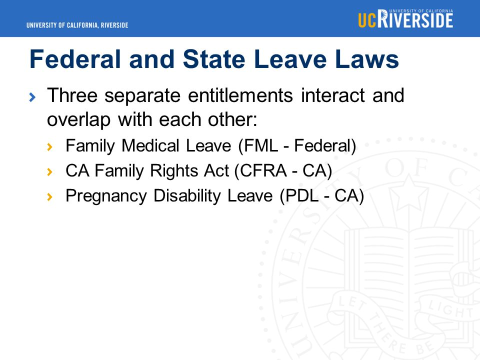 Federal and State Leave Laws Three separate entitlements interact and overlap with each other: Family Medical Leave (FML - Federal) CA Family Rights Act (CFRA - CA) Pregnancy Disability Leave (PDL - CA)
