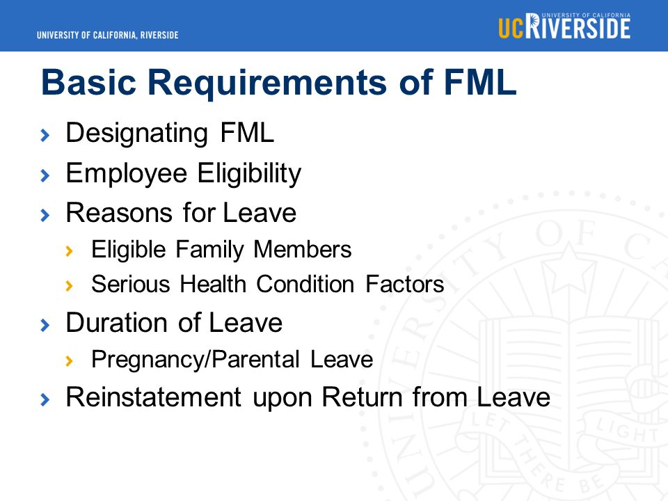 Basic Requirements of FML Designating FML Employee Eligibility Reasons for Leave Eligible Family Members Serious Health Condition Factors Duration of Leave Pregnancy/Parental Leave Reinstatement upon Return from Leave
