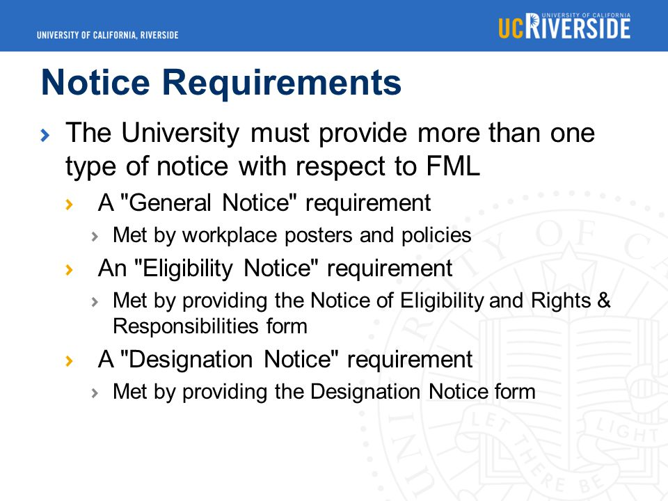Notice Requirements The University must provide more than one type of notice with respect to FML A General Notice requirement Met by workplace posters and policies An Eligibility Notice requirement Met by providing the Notice of Eligibility and Rights & Responsibilities form A Designation Notice requirement Met by providing the Designation Notice form