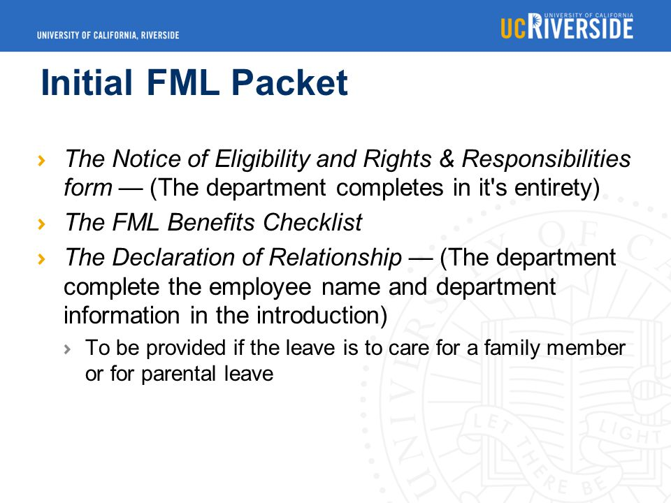 Initial FML Packet The Notice of Eligibility and Rights & Responsibilities form — (The department completes in it s entirety) The FML Benefits Checklist The Declaration of Relationship — (The department complete the employee name and department information in the introduction) To be provided if the leave is to care for a family member or for parental leave