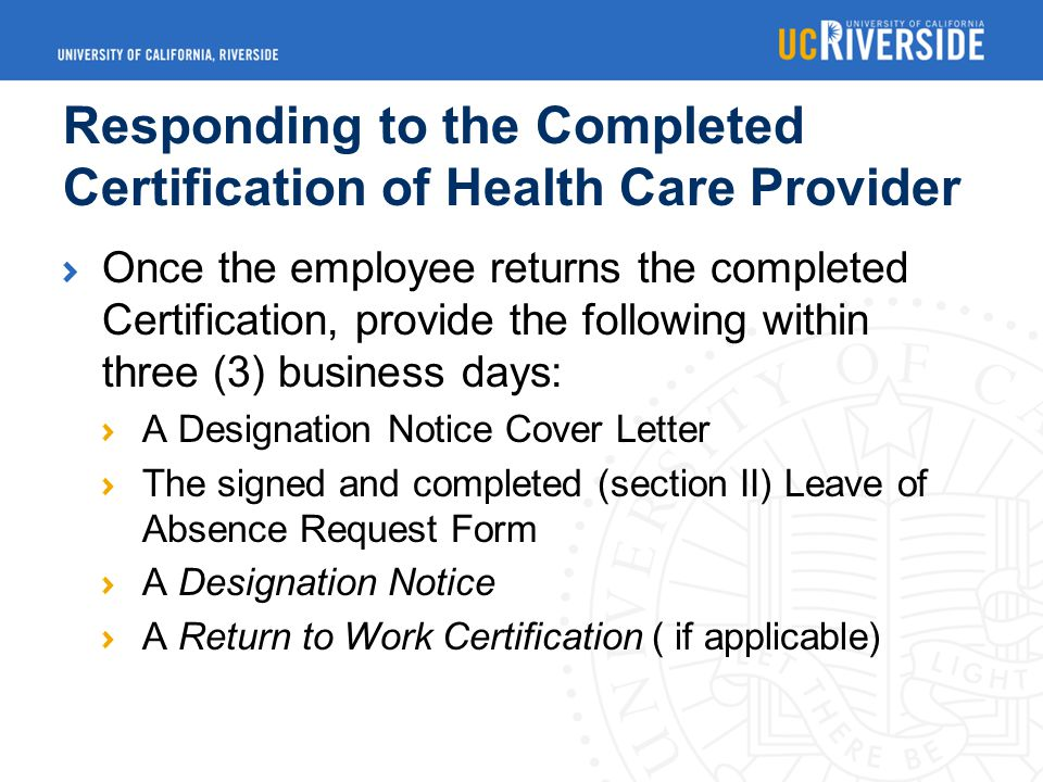 Responding to the Completed Certification of Health Care Provider Once the employee returns the completed Certification, provide the following within three (3) business days: A Designation Notice Cover Letter The signed and completed (section II) Leave of Absence Request Form A Designation Notice A Return to Work Certification ( if applicable)