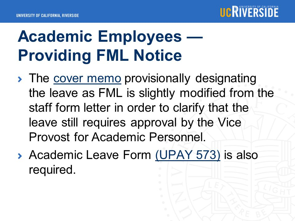 Academic Employees — Providing FML Notice The cover memo provisionally designating the leave as FML is slightly modified from the staff form letter in order to clarify that the leave still requires approval by the Vice Provost for Academic Personnel.cover memo Academic Leave Form (UPAY 573) is also required.(UPAY 573)