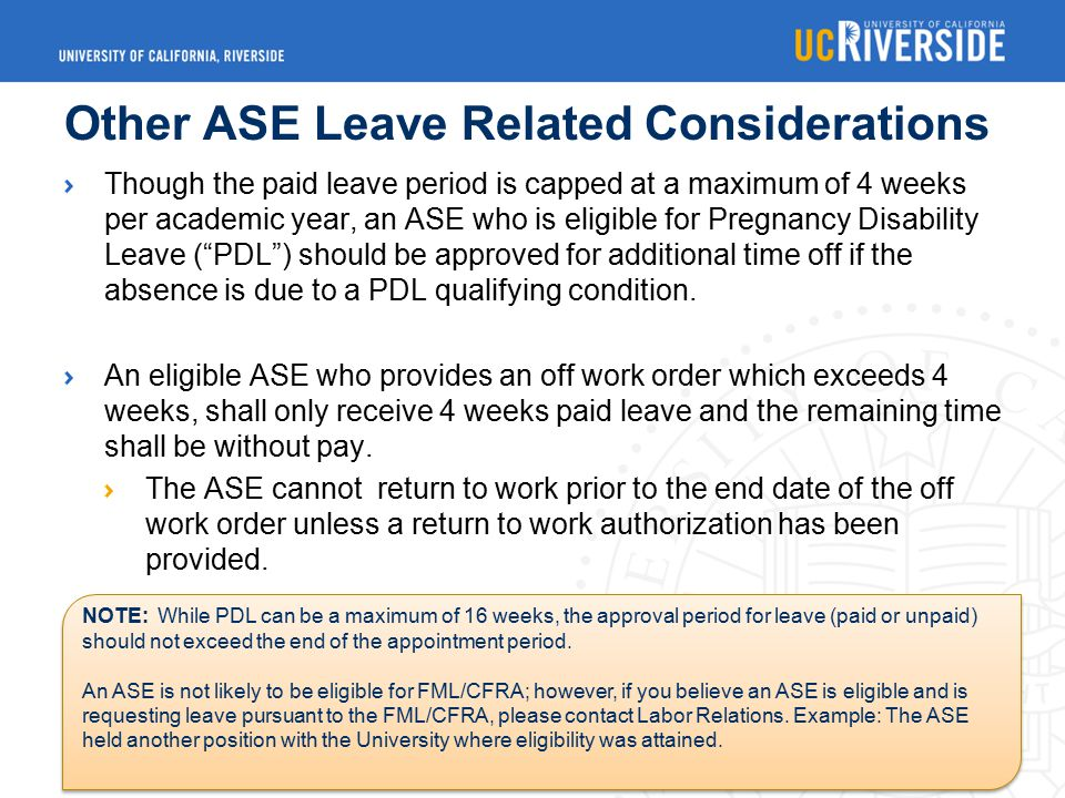 Other ASE Leave Related Considerations Though the paid leave period is capped at a maximum of 4 weeks per academic year, an ASE who is eligible for Pregnancy Disability Leave ( PDL ) should be approved for additional time off if the absence is due to a PDL qualifying condition.