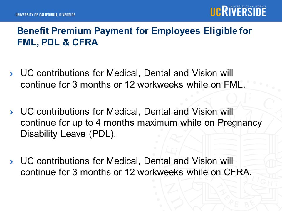 Benefit Premium Payment for Employees Eligible for FML, PDL & CFRA UC contributions for Medical, Dental and Vision will continue for 3 months or 12 workweeks while on FML.