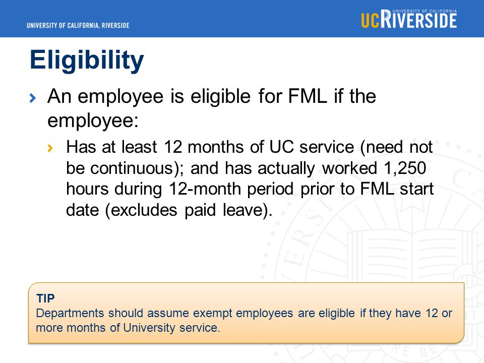 Eligibility An employee is eligible for FML if the employee: Has at least 12 months of UC service (need not be continuous); and has actually worked 1,250 hours during 12-month period prior to FML start date (excludes paid leave).