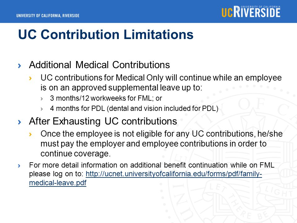 UC Contribution Limitations Additional Medical Contributions UC contributions for Medical Only will continue while an employee is on an approved supplemental leave up to: 3 months/12 workweeks for FML; or 4 months for PDL (dental and vision included for PDL) After Exhausting UC contributions Once the employee is not eligible for any UC contributions, he/she must pay the employer and employee contributions in order to continue coverage.