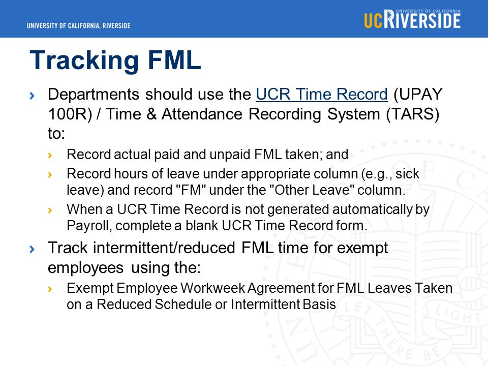 Tracking FML Departments should use the UCR Time Record (UPAY 100R) / Time & Attendance Recording System (TARS) to:UCR Time Record Record actual paid and unpaid FML taken; and Record hours of leave under appropriate column (e.g., sick leave) and record FM under the Other Leave column.
