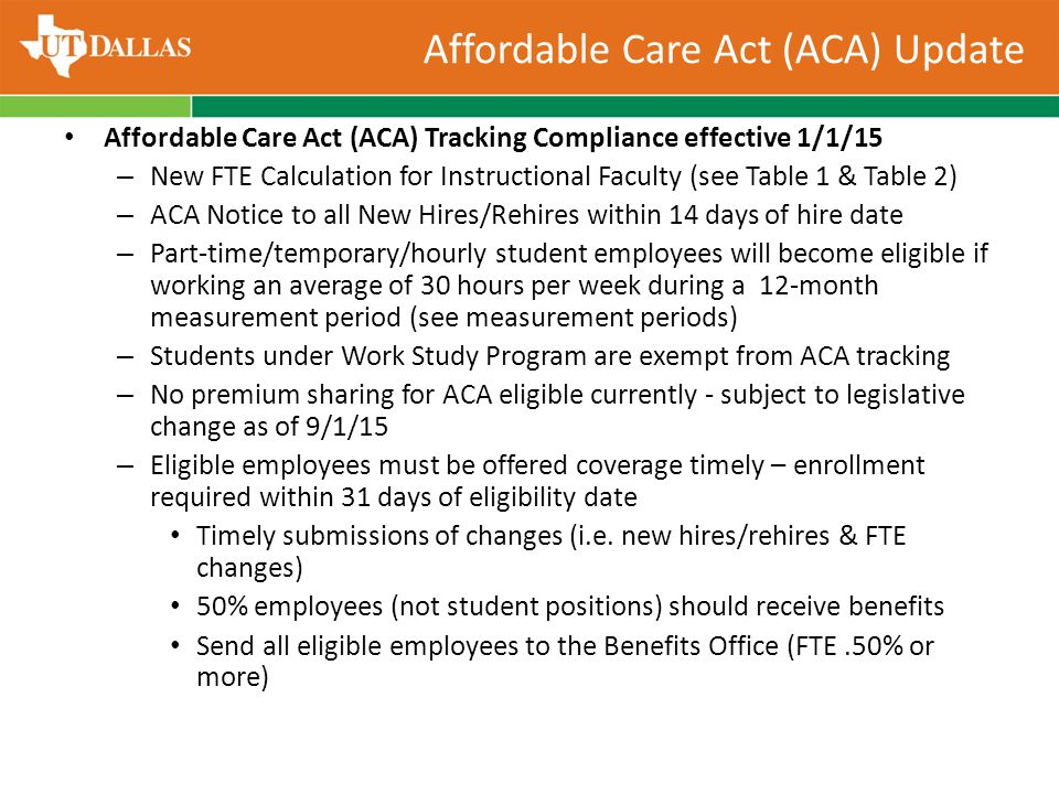 Affordable Care Act (ACA) Tracking Compliance effective 1/1/15 – New FTE Calculation for Instructional Faculty (see Table 1 & Table 2) – ACA Notice to all New Hires/Rehires within 14 days of hire date – Part-time/temporary/hourly student employees will become eligible if working an average of 30 hours per week during a 12-month measurement period (see measurement periods) – Students under Work Study Program are exempt from ACA tracking – No premium sharing for ACA eligible currently - subject to legislative change as of 9/1/15 – Eligible employees must be offered coverage timely – enrollment required within 31 days of eligibility date Timely submissions of changes (i.e.