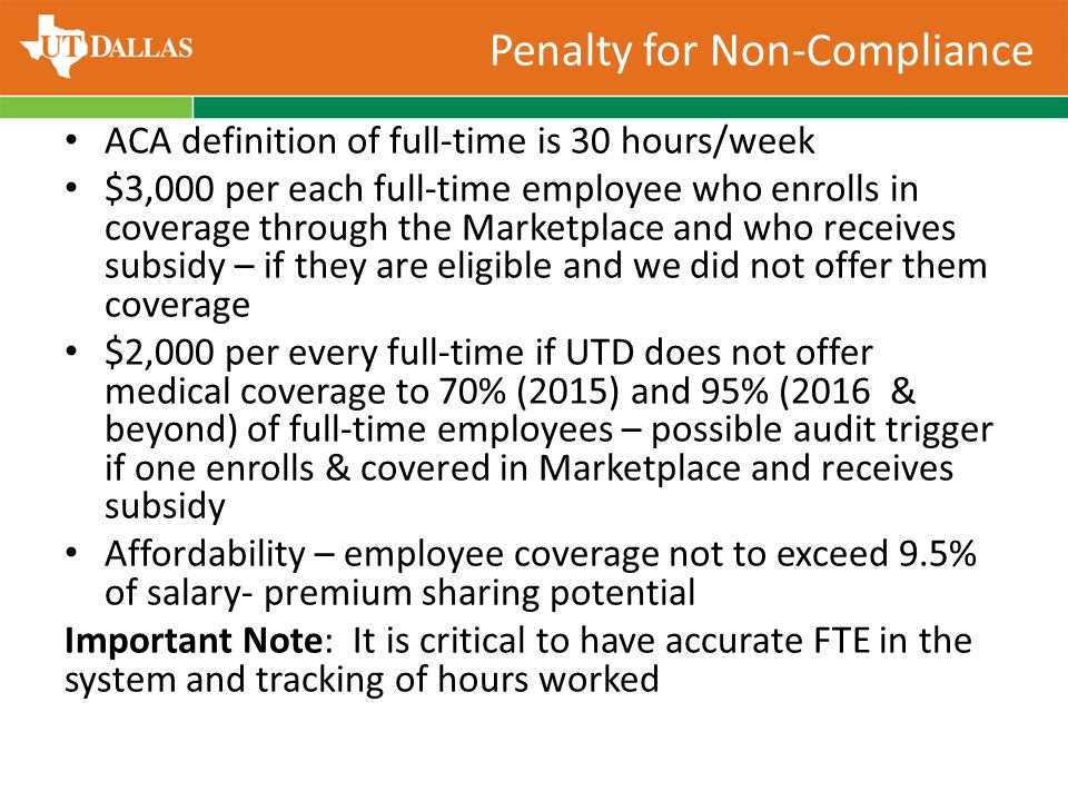 Penalty for Non-Compliance ACA definition of full-time is 30 hours/week $3,000 per each full-time employee who enrolls in coverage through the Marketplace and who receives subsidy – if they are eligible and we did not offer them coverage $2,000 per every full-time if UTD does not offer medical coverage to 70% (2015) and 95% (2016 & beyond) of full-time employees – possible audit trigger if one enrolls & covered in Marketplace and receives subsidy Affordability – employee coverage not to exceed 9.5% of salary- premium sharing potential Important Note: It is critical to have accurate FTE in the system and tracking of hours worked