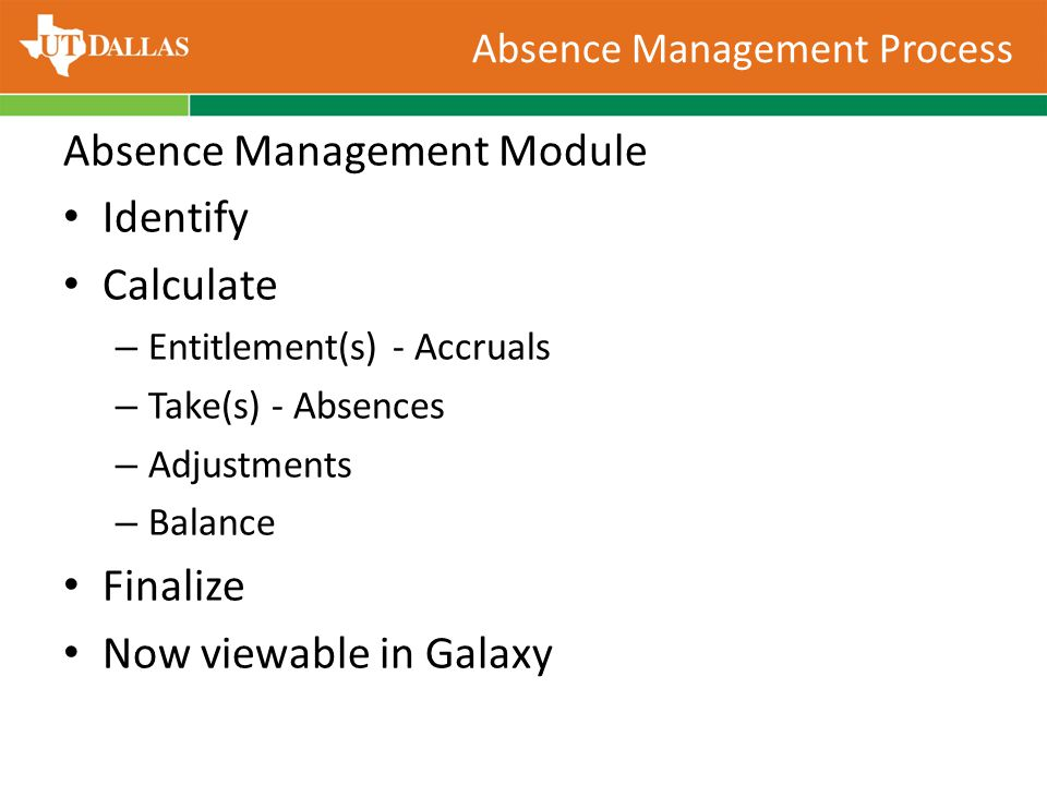 Absence Management Process Absence Management Module Identify Calculate – Entitlement(s) - Accruals – Take(s) - Absences – Adjustments – Balance Finalize Now viewable in Galaxy